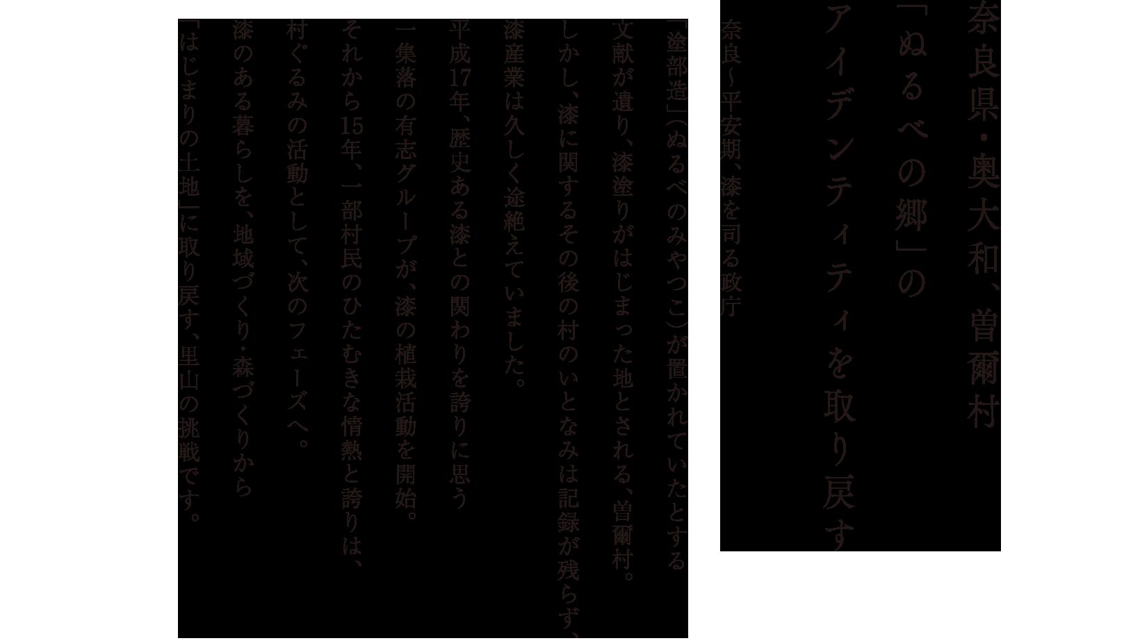 奈良県・奥大和、曽爾村 「ぬるべの郷」のアイデンティティを取り戻す 奈良〜平安期、漆を司る政庁「塗部造」(ぬるべのみやつこ)が置かれていたとする文献が遺り、漆塗りがはじまった地とされる、曽爾村。しかし、漆に関するその後の村のいとなみは記録が残らず、漆産業は久しく途絶えていました。平成17年、歴史ある漆との関わりを誇りに思う一集落の有志グループが、漆の植栽活動を開始。それから15年、一部村民のひたむきな情熱と誇りは、村ぐるみの活動として、次のフェーズへ。漆のある暮らしを、地域づくり・森づくりから「はじまりの土地」に取り戻す、里山の挑戦です。